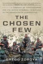 The Chosen Few - A Company of Paratroopers and Its Heroic Struggle to Survive in the Mountains of Afghanistan ebook by Gregg Zoroya, William H. McRaven