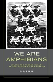 We Are Amphibians - Julian and Aldous Huxley on the Future of Our Species ebook by R. S. Deese