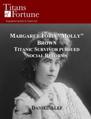 "Margaret Tobin ""Molly"" Brown: Titanic Survivor Pursued Social Reforms ebook by Daniel Alef"
