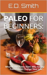 Paleo For Beginners: What Is The Paleo Diet? Why Eating Paleo Could Change Your Life... ebook by E. D. Smith