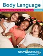 Body Language: Real Secrets About Girls, Your Body, Puberty, and Growing Up ebook by New Moon Girl Media Inc