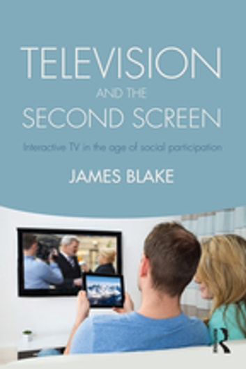 Television and the Second Screen - Interactive TV in the age of social participation ebook by James Blake