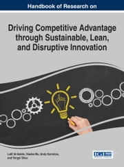 Handbook of Research on Driving Competitive Advantage through Sustainable, Lean, and Disruptive Innovation ebook by Latif Al-Hakim,Xiaobo Wu,Andy Koronios,Yongyi Shou
