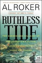Ruthless Tide - The Heroes and Villains of the Johnstown Flood, America's Astonishing Gilded Age Disaster ebook by Al Roker