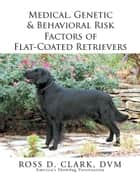 Medical, Genetic & Behavioral Risk Factors of Flat-Coated Retrievers ebook by Ross D. Clark, DVM