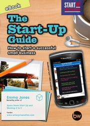 The Start-Up Guide - How to Start a Successful Small Business ebook by Emma Jones