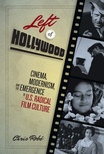 Left of Hollywood - Cinema, Modernism, and the Emergence of U.S. Radical Film Culture ebook by Chris Robé