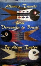 Allano's Travels from Venezuela to Brazil ebook by Allan Taylor