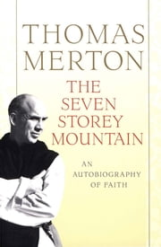 The Seven Storey Mountain - Fiftieth-Anniversary Edition ebook by Thomas Merton
