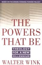 The Powers That Be - Theology for a New Millennium ebook by Walter Wink