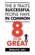 The 8 Traits Successful People Have In Common - 8 To Be Great ebook by Richard St. John