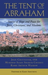 The Tent of Abraham - Stories of Hope and Peace for Jews, Christians, and Muslims ebook by Arthur Waskow,Joan Chittister,Saadi Shakur Chishti