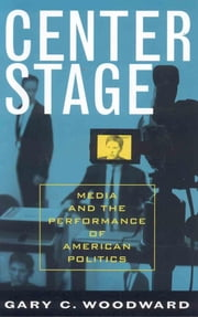 Center Stage - Media and the Performance of American Politics ebook by Gary C. Woodward