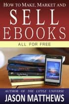 How to Make, Market and Sell Ebooks - All for Free ebook by