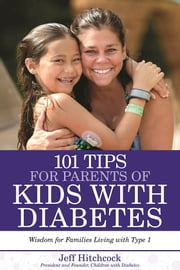 101 Tips for Parents of Kids with Diabetes - Wisdom for Families Living With Type 1 ebook by Jeff Hitchcock