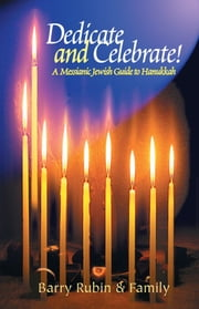 Dedicate and Celebrate - A Messianic Jewish Guide to Hanukkah ebook by Barry Rubin and Family
