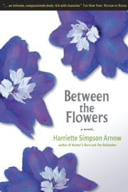 Between the Flowers: A Novel ebook by Harriette Simpson Arnow