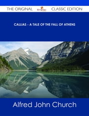 Callias - A Tale of the Fall of Athens - The Original Classic Edition ebook by Alfred John Church