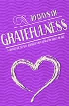 Gratitude Journal: 30 Days Of Gratefulness: Be Happier, Healthier And More Fulfilled In Less Than 10 Minutes A Day - Vol 1 ebook by