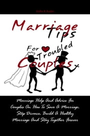 Marriage Tips For Troubled Couples - Marriage Help And Advice For Couples On How To Save A Marriage, Stop Divorce, Build A Healthy Marriage And Stay Together Forever ebook by Hollie R. Butler