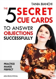 The 5 Secret Cue Cards to answer objections successfully ebook by Tania Bianchi