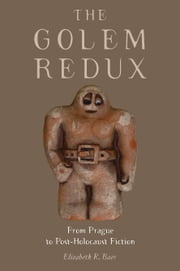 The Golem Redux: From Prague to Post-Holocaust Fiction ebook by Elizabeth R. Baer
