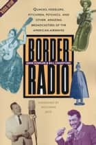 Border Radio - Quacks, Yodelers, Pitchmen, Psychics, and Other Amazing Broadcasters of the American Airwaves, Revised Edition ebook by Gene Fowler, Bill Crawford