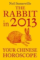 The Rabbit in 2013: Your Chinese Horoscope ebook by Neil Somerville