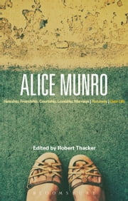 Alice Munro - 'Hateship, Friendship, Courtship, Loveship, Marriage', 'Runaway', 'Dear Life' ebook by Professor Robert Thacker