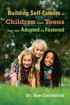 Building Self-Esteem in Children and Teens Who Are Adopted or Fostered ebook by Sue Cornbluth,Nyleen Shaw