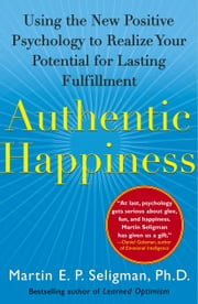 Authentic Happiness - Using the New Positive Psychology to Realize Your Potential for Lasting Fulfillment ebook by Martin E. P. Seligman