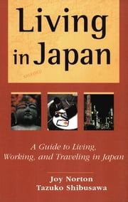 Living in Japan - A Guide to Living, Working, and Traveling in Japan ebook by Joy Norton,Tazuko Shibusawa