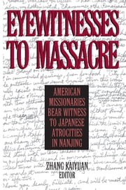 Eyewitnesses to Massacre: American Missionaries Bear Witness to Japanese Atrocities in Nanjing - American Missionaries Bear Witness to Japanese Atrocities in Nanjing ebook by Zhang Kaiyuan,Donald MacInnis