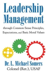 Leadership/Management Through Common Sense Principles, Expectations and Basic Moral Values ebook by L. Michael Somers