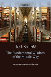 The Fundamental Wisdom of the Middle Way - Nagarjuna's Mulamadhyamakakarika ebook by Jay L. Garfield,Nagarjuna