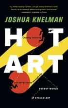 Hot Art: Chasing Thieves and Detectives Through the Secret World of Stolen Art ebook by Joshua Knelman