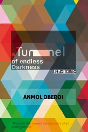 A Tunnel Of Endless Darkness. Life! As It Comes. ebook by Anmol Oberoi