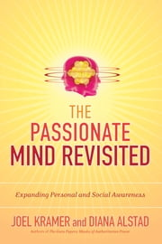 The Passionate Mind Revisited - Expanding Personal and Social Awareness ebook by Joel Kramer,Diana Alstad