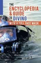 The Encyclopedia & Guide to Diving with a Full Face Mask ebook by Matthew W. Robinson