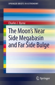 The Moon's Near Side Megabasin and Far Side Bulge ebook by Charles Byrne