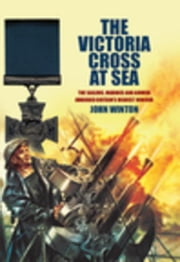 The Victoria Cross at Sea: The Sailors, Marines and Naval Airmen awarded Britain's Highest Honour ebook by Winton, John