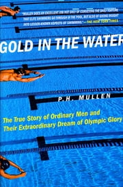Gold in the Water - The True Story of Ordinary Men and Their Extraordinary Dream of Olympic Glory ebook by P. H. Mullen Jr.