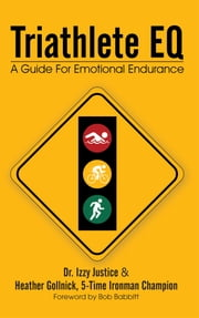 Triathlete EQ - A Guide For Emotional Endurance ebook by Dr. Izzy Justice, Heather Gollnick