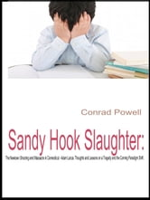 Sandy Hook Slaughter: The Newtown Shooting and Massacre in Connecticut - Adam Lanza. Thoughts and Lessons on a Tragedy and the Coming Paradigm Shift. ebook by Conrad Powell