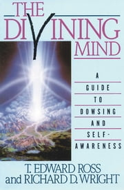The Divining Mind - A Guide to Dowsing and Self-Awareness ebook by T. E. Ross, Richard D. Wright