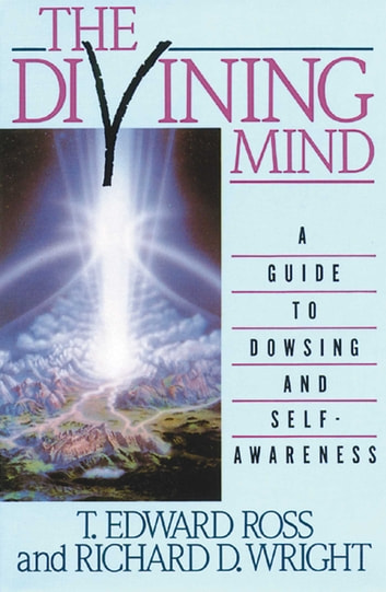 The Divining Mind - A Guide to Dowsing and Self-Awareness ebook by T. E. Ross,Richard D. Wright