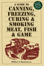 A Guide to Canning, Freezing, Curing & Smoking Meat, Fish & Game ebook by Kobo.Web.Store.Products.Fields.ContributorFieldViewModel