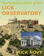 The Turbulent Birth of the Lick Observatory eBook by Rick Novy
