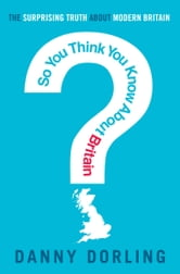 So You Think You Know About Britain? ebook by Danny Dorling
