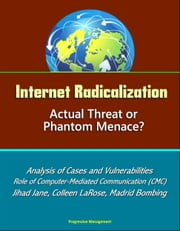Internet Radicalization: Actual Threat or Phantom Menace? Analysis of Cases and Vulnerabilities, Role of Computer-Mediated Communication (CMC), Jihad Jane, Colleen LaRose, Madrid Bombing ebook by Progressive Management